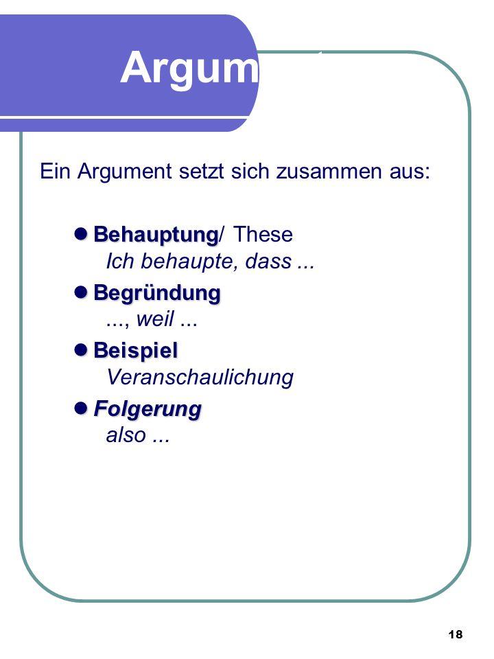 18 Argumente Ein Argument setzt sich zusammen aus: Behauptung Behauptung/ These Ich behaupte, dass...