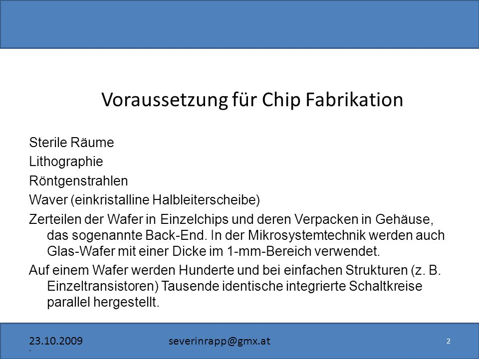 23.10.2009severinrapp@gmx.at Voraussetzung für Chip Fabrikation Sterile Räume Lithographie Röntgenstrahlen Waver (einkristalline Halbleiterscheibe) Zerteilen der Wafer in Einzelchips und deren Verpacken in Gehäuse, das sogenannte Back-End.