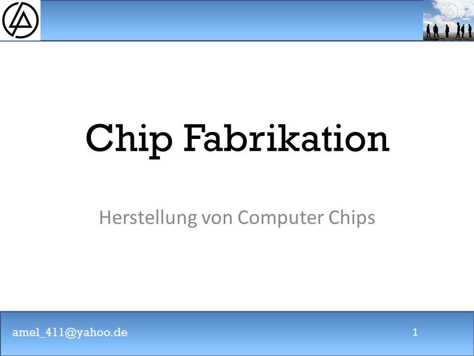 amel_411@yahoo.de 1 Chip Fabrikation Herstellung von Computer Chips