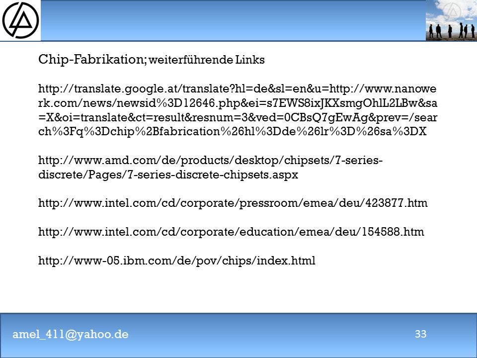 amel_411@yahoo.de 33 Chip-Fabrikation; weiterführende Links http://translate.google.at/translate?hl=de&sl=en&u=http://www.nanowe rk.com/news/newsid%3D12646.php&ei=s7EWS8ixJKXsmgOhlL2LBw&sa =X&oi=translate&ct=result&resnum=3&ved=0CBsQ7gEwAg&prev=/sear ch%3Fq%3Dchip%2Bfabrication%26hl%3Dde%26lr%3D%26sa%3DX http://www.amd.com/de/products/desktop/chipsets/7-series- discrete/Pages/7-series-discrete-chipsets.aspx http://www.intel.com/cd/corporate/pressroom/emea/deu/423877.htm http://www.intel.com/cd/corporate/education/emea/deu/154588.htm http://www-05.ibm.com/de/pov/chips/index.html