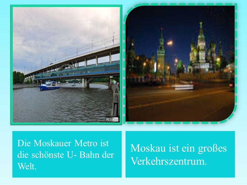 Die Moskauer Metro ist die schönste U- Bahn der Welt. Moskau ist ein großes Verkehrszentrum.