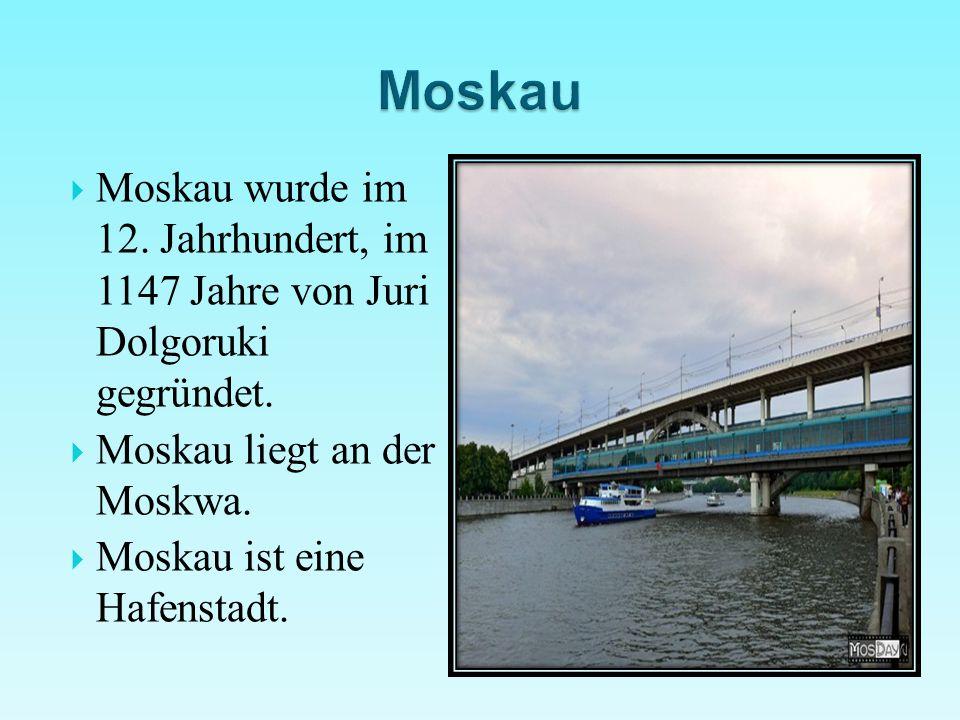  Moskau wurde im 12. Jahrhundert, im 1147 Jahre von Juri Dolgoruki gegründet.  Moskau liegt an der Moskwa.  Moskau ist eine Hafenstadt.