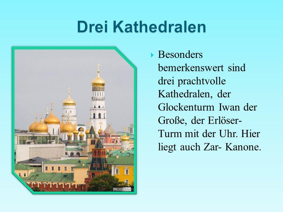  Besonders bemerkenswert sind drei prachtvolle Kathedralen, der Glockenturm Iwan der Große, der Erlöser- Turm mit der Uhr. Hier liegt auch Zar- Kanon