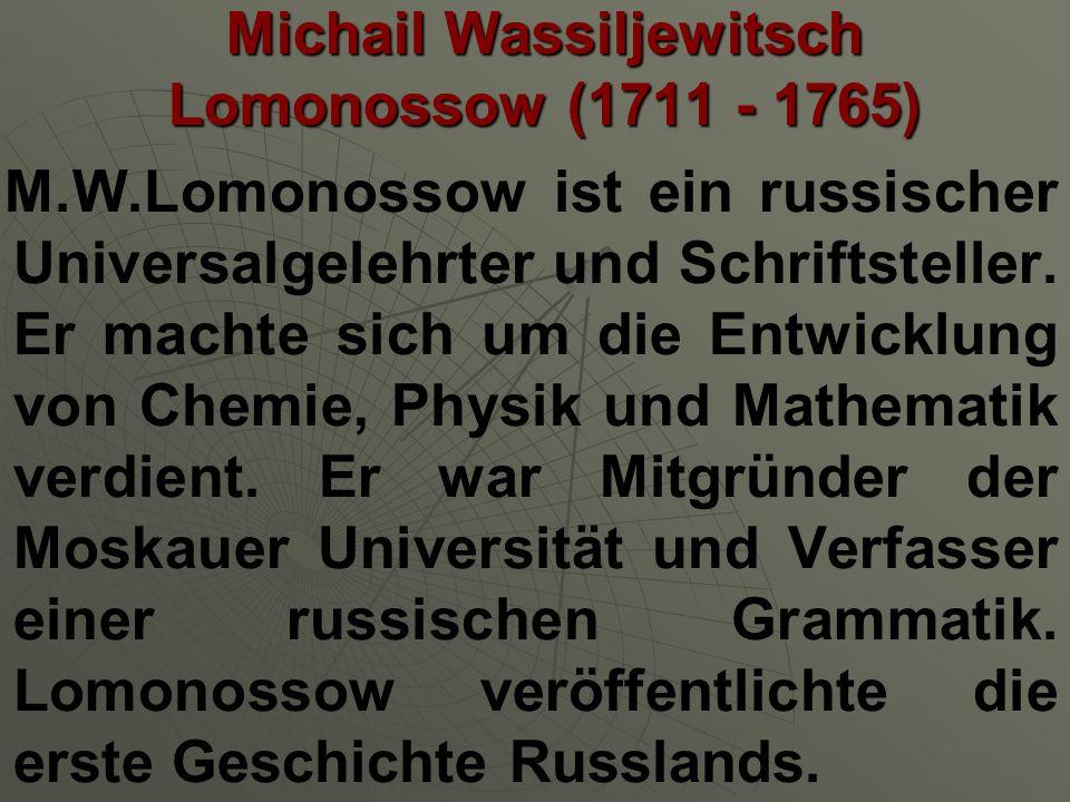 Michail Wassiljewitsch Lomonossow (1711 - 1765) M.W.Lomonossow ist ein russischer Universalgelehrter und Schriftsteller. Er machte sich um die Entwick
