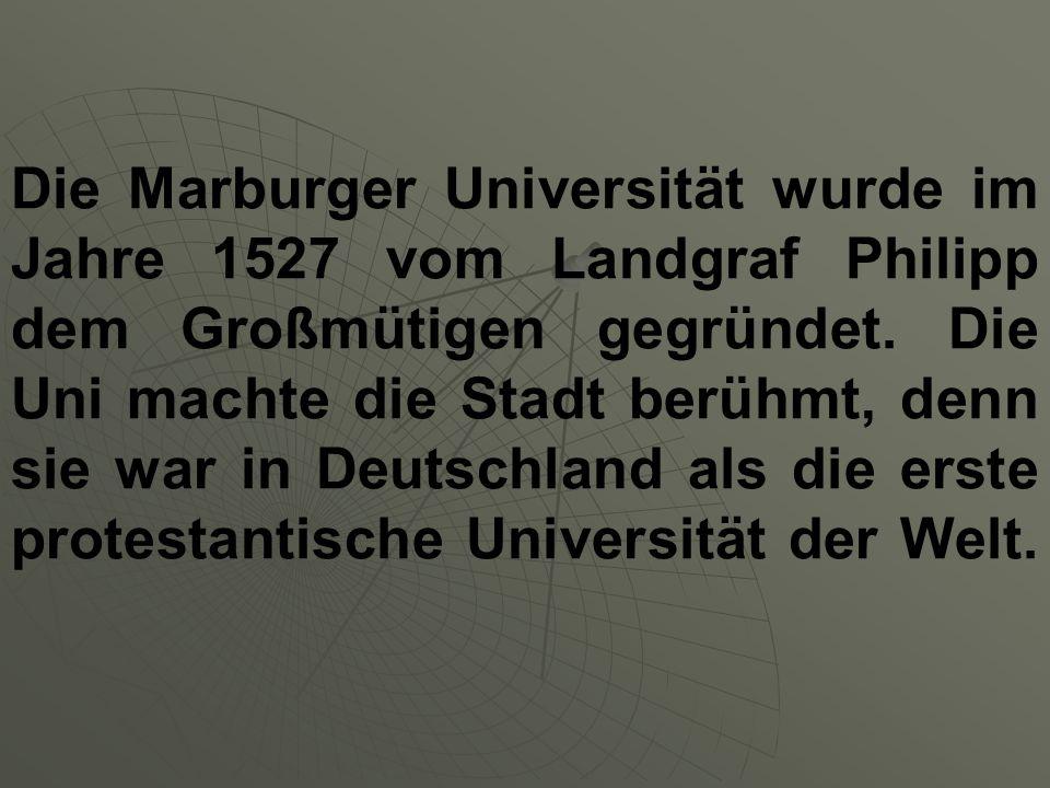 Die Marburger Universität wurde im Jahre 1527 vom Landgraf Philipp dem Großmütigen gegründet. Die Uni machte die Stadt berühmt, denn sie war in Deutsc
