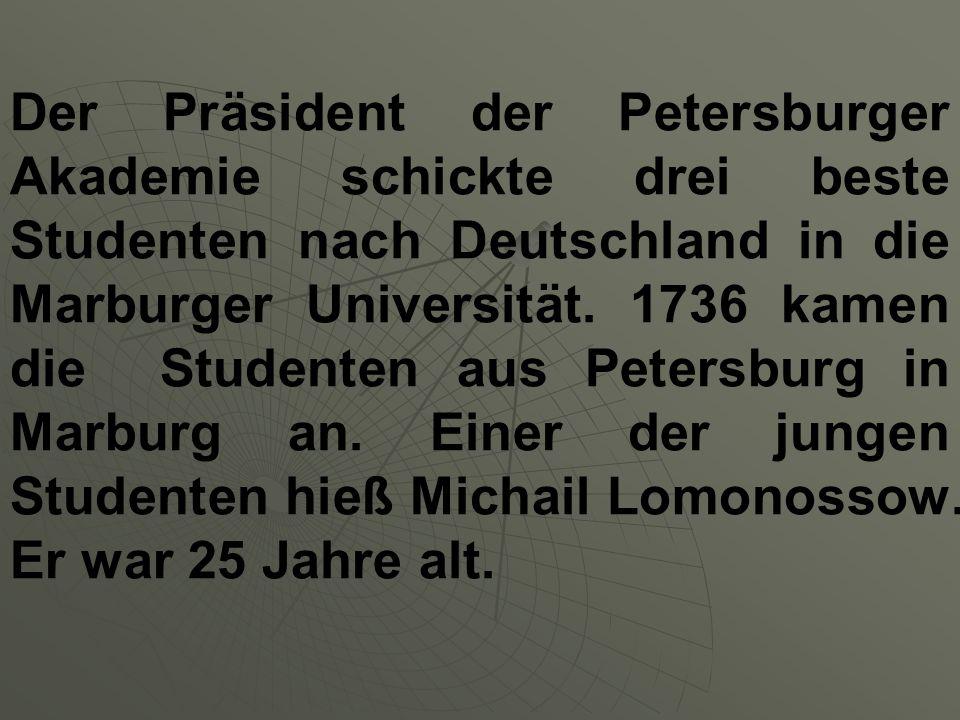 Der Präsident der Petersburger Akademie schickte drei beste Studenten nach Deutschland in die Marburger Universität. 1736 kamen die Studenten aus Pete