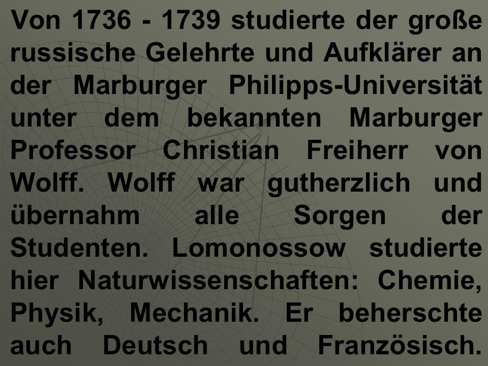 Von 1736 - 1739 studierte der große russische Gelehrte und Aufklärer an der Marburger Philipps-Universität unter dem bekannten Marburger Professor Chr