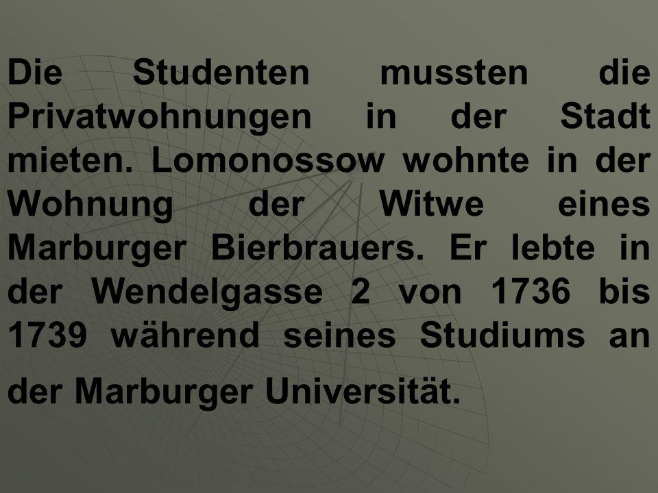 Die Studenten mussten die Privatwohnungen in der Stadt mieten. Lomonossow wohnte in der Wohnung der Witwe eines Marburger Bierbrauers. Er lebte in der