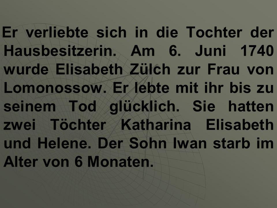 Er verliebte sich in die Tochter der Hausbesitzerin. Am 6. Juni 1740 wurde Elisabeth Zülch zur Frau von Lomonossow. Er lebte mit ihr bis zu seinem Tod