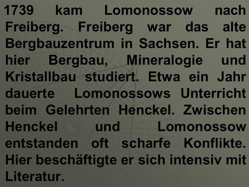 1739 kam Lomonossow nach Freiberg. Freiberg war das alte Bergbauzentrum in Sachsen. Er hat hier Bergbau, Mineralogie und Kristallbau studiert. Etwa ei
