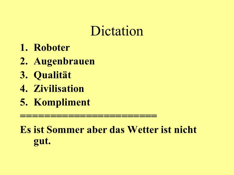 Dictation 1.Roboter 2.Augenbrauen 3.Qualität 4.Zivilisation 5.Kompliment ======================= Es ist Sommer aber das Wetter ist nicht gut.