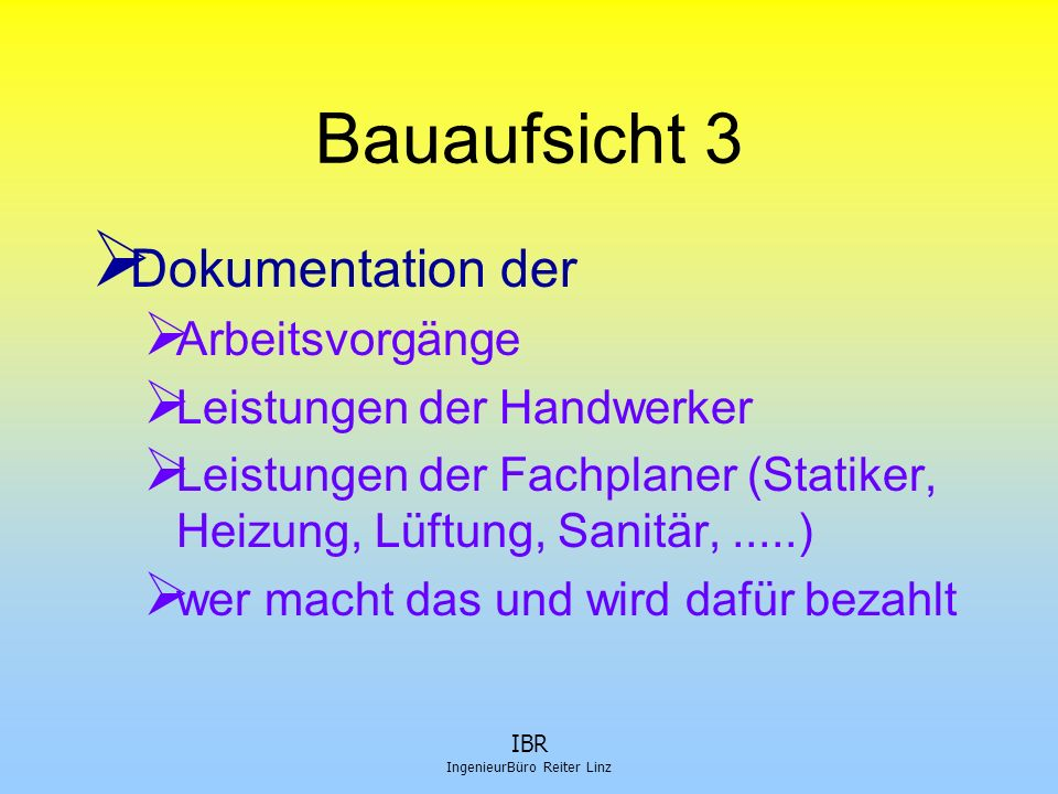 IBR IngenieurBüro Reiter Linz Bauaufsicht 3  Dokumentation der  Arbeitsvorgänge  Leistungen der Handwerker  Leistungen der Fachplaner (Statiker, H
