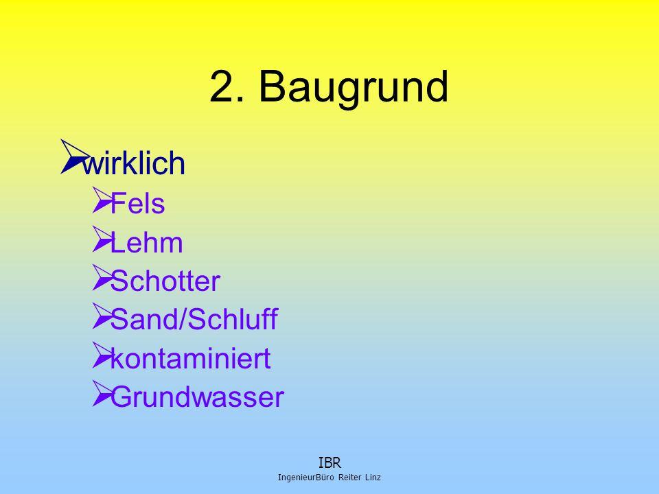 IBR IngenieurBüro Reiter Linz 2. Baugrund  wirklich  Fels  Lehm  Schotter  Sand/Schluff  kontaminiert  Grundwasser