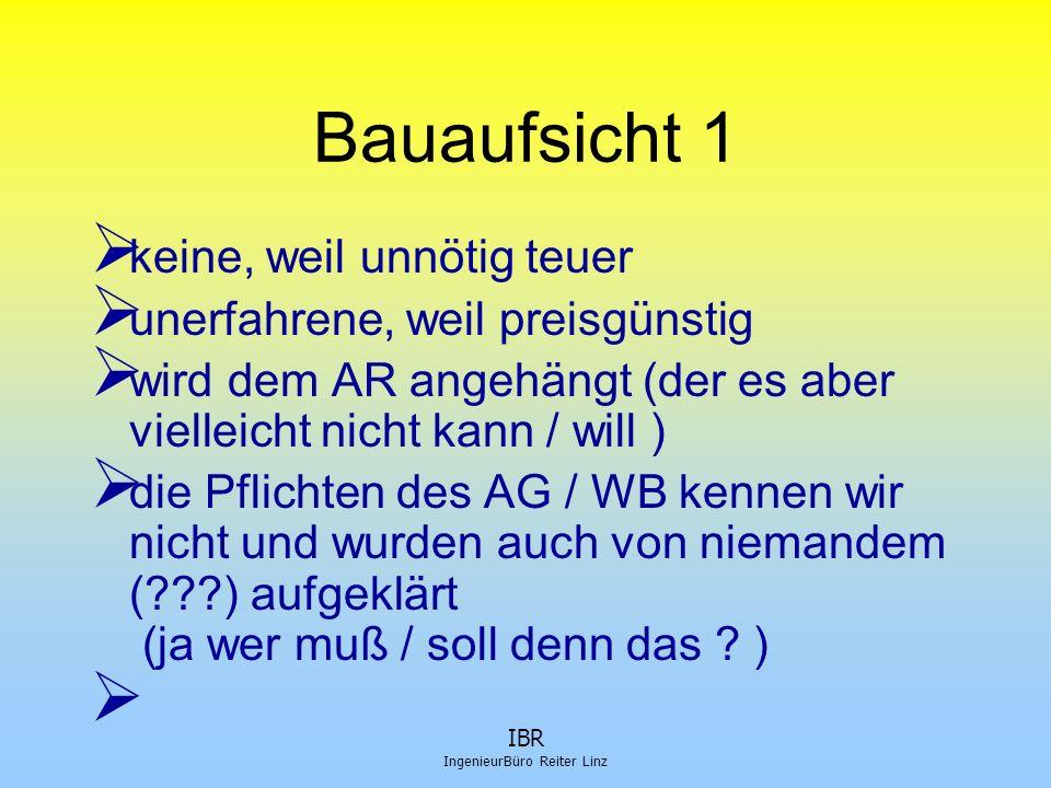IBR IngenieurBüro Reiter Linz Bauaufsicht 1  keine, weil unnötig teuer  unerfahrene, weil preisgünstig  wird dem AR angehängt (der es aber vielleic