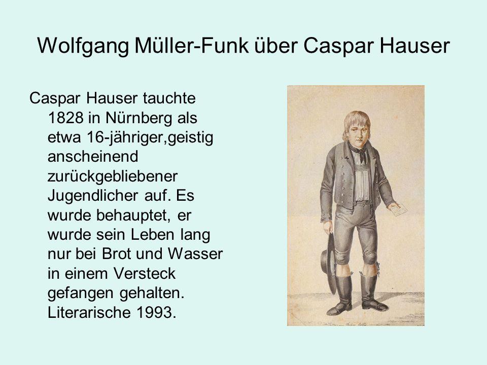 Wolfgang Müller-Funk über Caspar Hauser Caspar Hauser tauchte 1828 in Nürnberg als etwa 16-jähriger,geistig anscheinend zurückgebliebener Jugendlicher