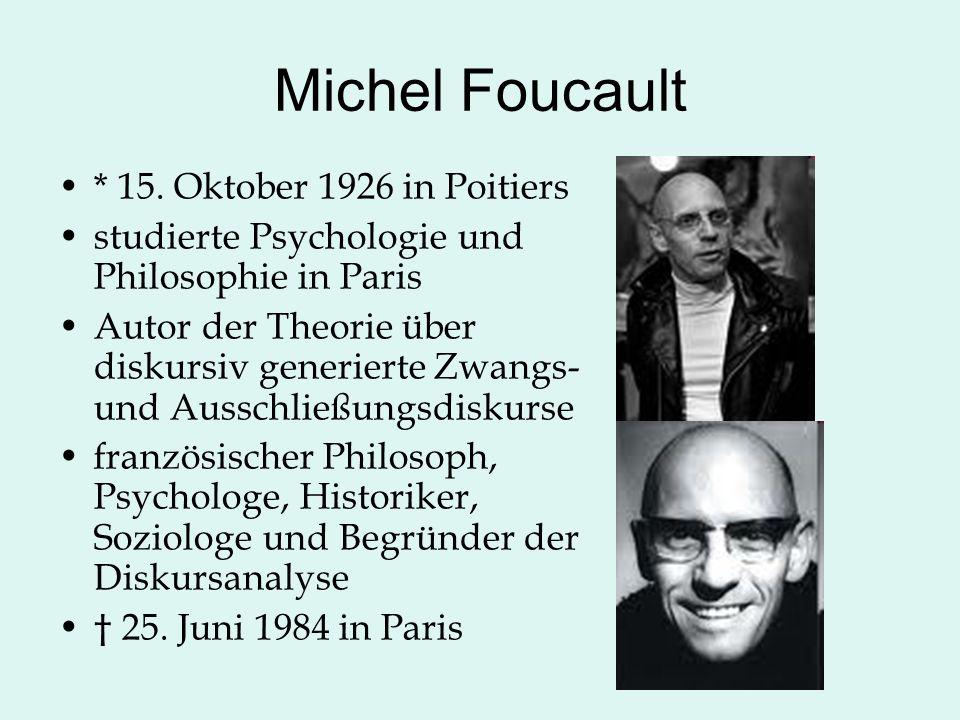 Michel Foucault * 15. Oktober 1926 in Poitiers studierte Psychologie und Philosophie in Paris Autor der Theorie über diskursiv generierte Zwangs- und