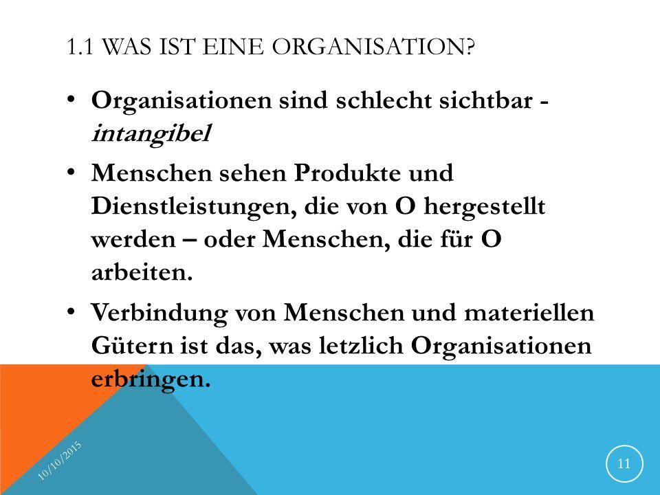1.1 WAS IST EINE ORGANISATION? Organisationen sind schlecht sichtbar - intangibel Menschen sehen Produkte und Dienstleistungen, die von O hergestellt