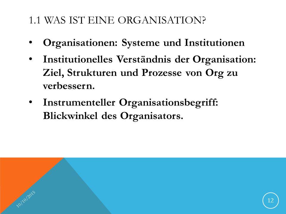 1.1 WAS IST EINE ORGANISATION? Organisationen: Systeme und Institutionen Institutionelles Verständnis der Organisation: Ziel, Strukturen und Prozesse