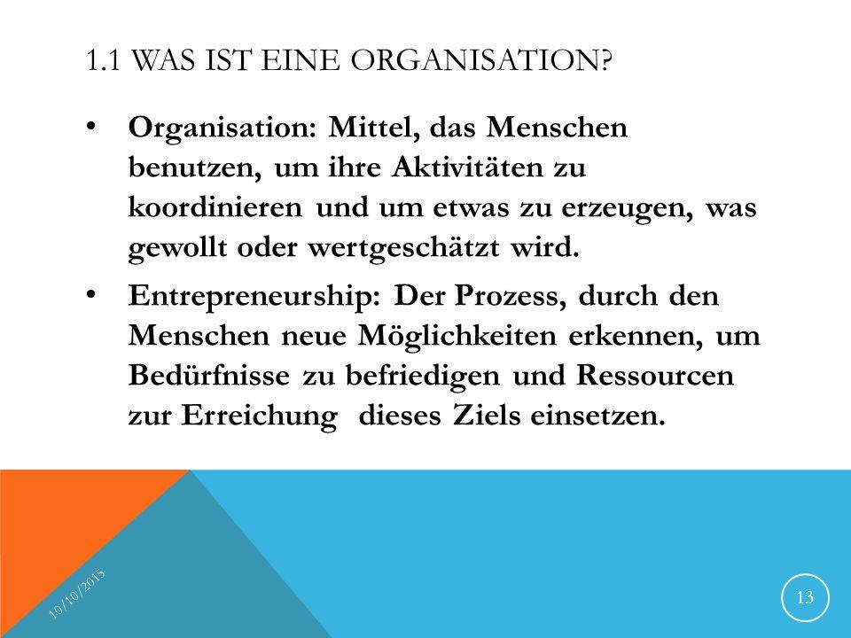 1.1 WAS IST EINE ORGANISATION? Organisation: Mittel, das Menschen benutzen, um ihre Aktivitäten zu koordinieren und um etwas zu erzeugen, was gewollt