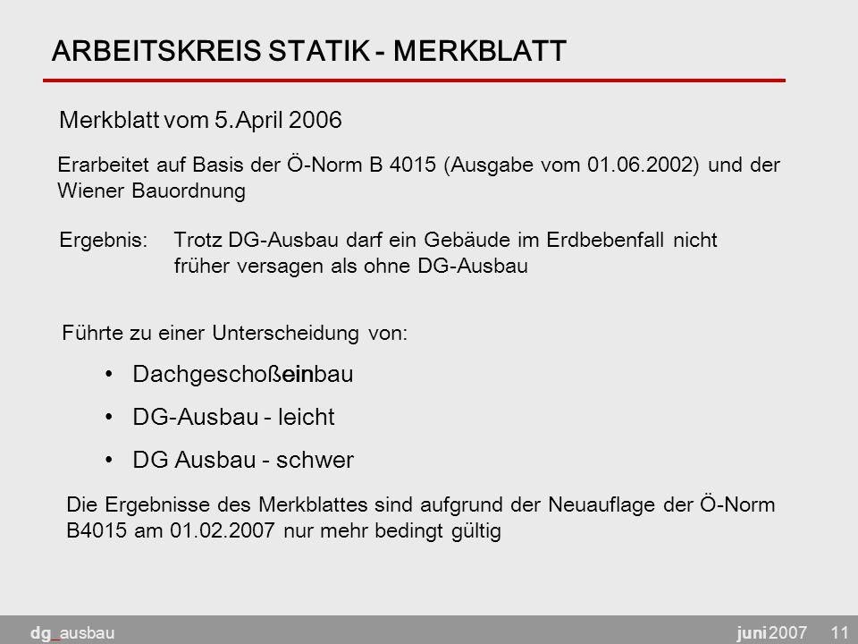 juni 2007dg_ausbau11 ARBEITSKREIS STATIK - MERKBLATT Merkblatt vom 5.April 2006 Erarbeitet auf Basis der Ö-Norm B 4015 (Ausgabe vom 01.06.2002) und der Wiener Bauordnung Ergebnis: Trotz DG-Ausbau darf ein Gebäude im Erdbebenfall nicht früher versagen als ohne DG-Ausbau Führte zu einer Unterscheidung von: Dachgeschoßeinbau DG-Ausbau - leicht DG Ausbau - schwer Die Ergebnisse des Merkblattes sind aufgrund der Neuauflage der Ö-Norm B4015 am 01.02.2007 nur mehr bedingt gültig