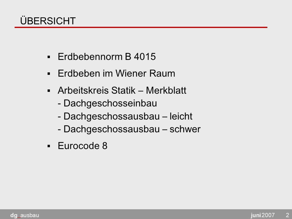 juni 2007dg_ausbau2 ÜBERSICHT  Erdbebennorm B 4015  Erdbeben im Wiener Raum  Arbeitskreis Statik – Merkblatt - Dachgeschosseinbau - Dachgeschossausbau – leicht - Dachgeschossausbau – schwer  Eurocode 8