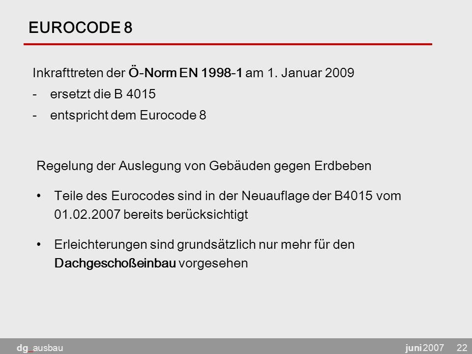 juni 2007dg_ausbau22 EUROCODE 8 Inkrafttreten der Ö-Norm EN 1998-1 am 1. Januar 2009 -ersetzt die B 4015 -entspricht dem Eurocode 8 Regelung der Ausle