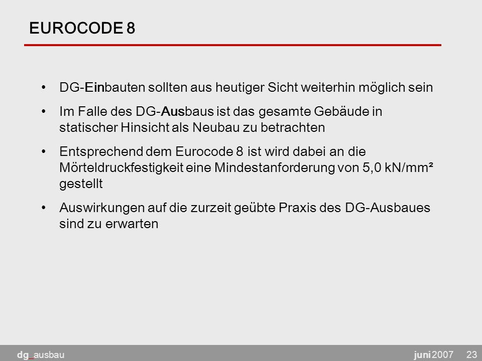 juni 2007dg_ausbau23 EUROCODE 8 DG-Einbauten sollten aus heutiger Sicht weiterhin möglich sein Im Falle des DG-Ausbaus ist das gesamte Gebäude in statischer Hinsicht als Neubau zu betrachten Entsprechend dem Eurocode 8 ist wird dabei an die Mörteldruckfestigkeit eine Mindestanforderung von 5,0 kN/mm² gestellt Auswirkungen auf die zurzeit geübte Praxis des DG-Ausbaues sind zu erwarten
