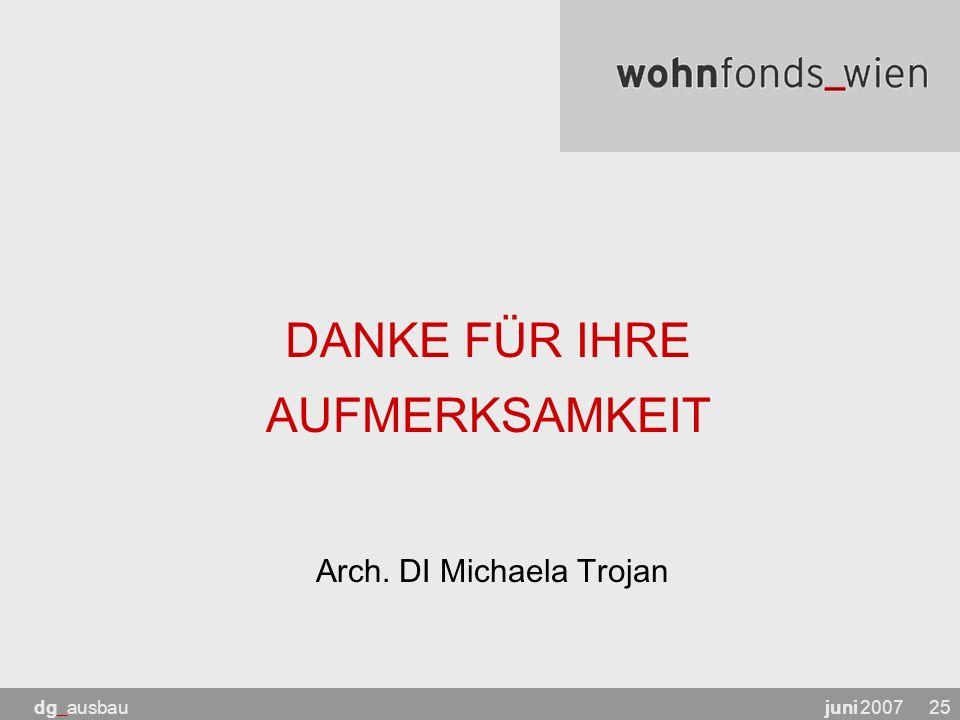 juni 2007dg_ausbau25 DANKE FÜR IHRE AUFMERKSAMKEIT Arch. DI Michaela Trojan