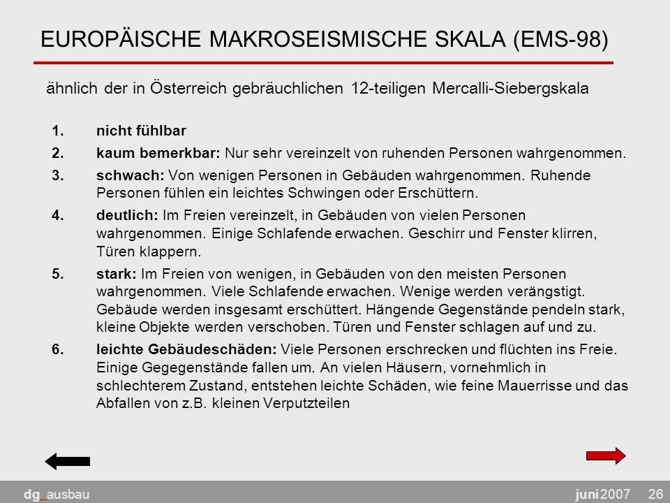 juni 2007dg_ausbau26 EUROPÄISCHE MAKROSEISMISCHE SKALA (EMS-98) ähnlich der in Österreich gebräuchlichen 12-teiligen Mercalli-Siebergskala 1.nicht fühlbar 2.kaum bemerkbar: Nur sehr vereinzelt von ruhenden Personen wahrgenommen.
