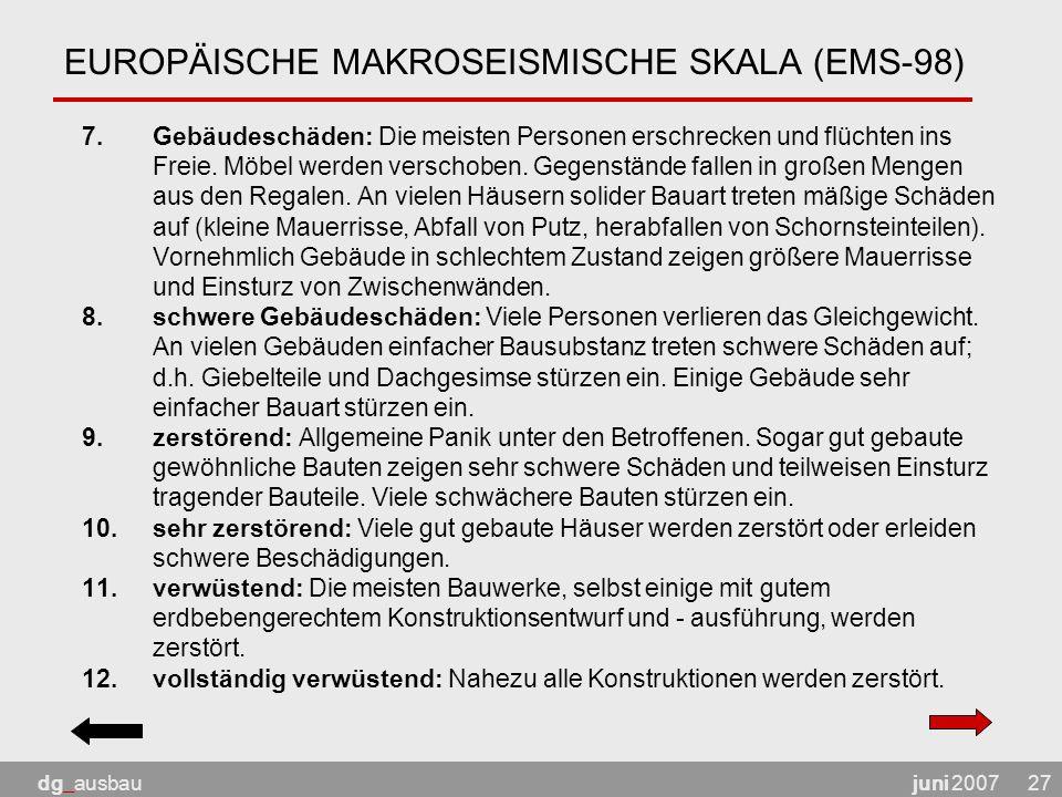 juni 2007dg_ausbau27 EUROPÄISCHE MAKROSEISMISCHE SKALA (EMS-98) 7.Gebäudeschäden: Die meisten Personen erschrecken und flüchten ins Freie.