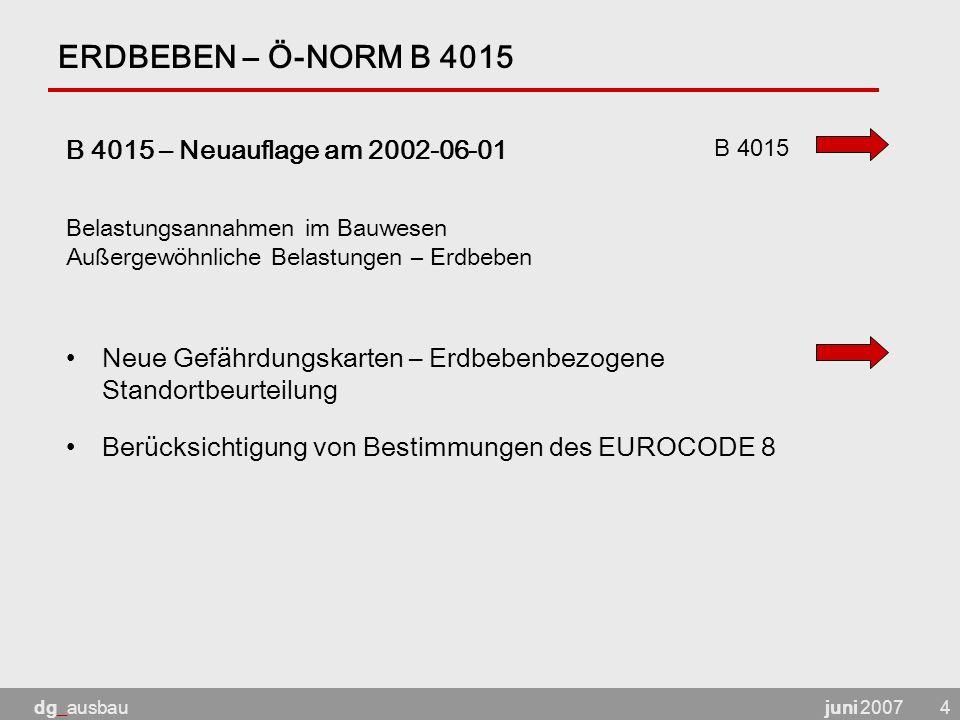 juni 2007dg_ausbau4 ERDBEBEN – Ö-NORM B 4015 B 4015 – Neuauflage am 2002-06-01 Neue Gefährdungskarten – Erdbebenbezogene Standortbeurteilung Berücksichtigung von Bestimmungen des EUROCODE 8 Belastungsannahmen im Bauwesen Außergewöhnliche Belastungen – Erdbeben B 4015