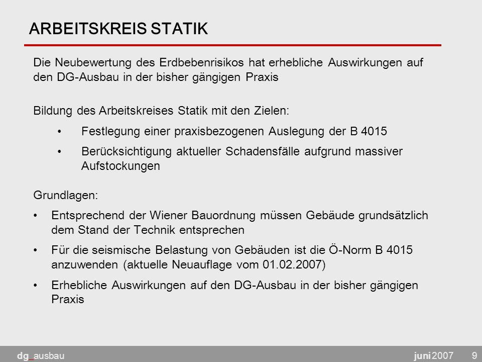juni 2007dg_ausbau9 ARBEITSKREIS STATIK Grundlagen: Entsprechend der Wiener Bauordnung müssen Gebäude grundsätzlich dem Stand der Technik entsprechen Für die seismische Belastung von Gebäuden ist die Ö-Norm B 4015 anzuwenden (aktuelle Neuauflage vom 01.02.2007) Erhebliche Auswirkungen auf den DG-Ausbau in der bisher gängigen Praxis Bildung des Arbeitskreises Statik mit den Zielen: Festlegung einer praxisbezogenen Auslegung der B 4015 Berücksichtigung aktueller Schadensfälle aufgrund massiver Aufstockungen Die Neubewertung des Erdbebenrisikos hat erhebliche Auswirkungen auf den DG-Ausbau in der bisher gängigen Praxis