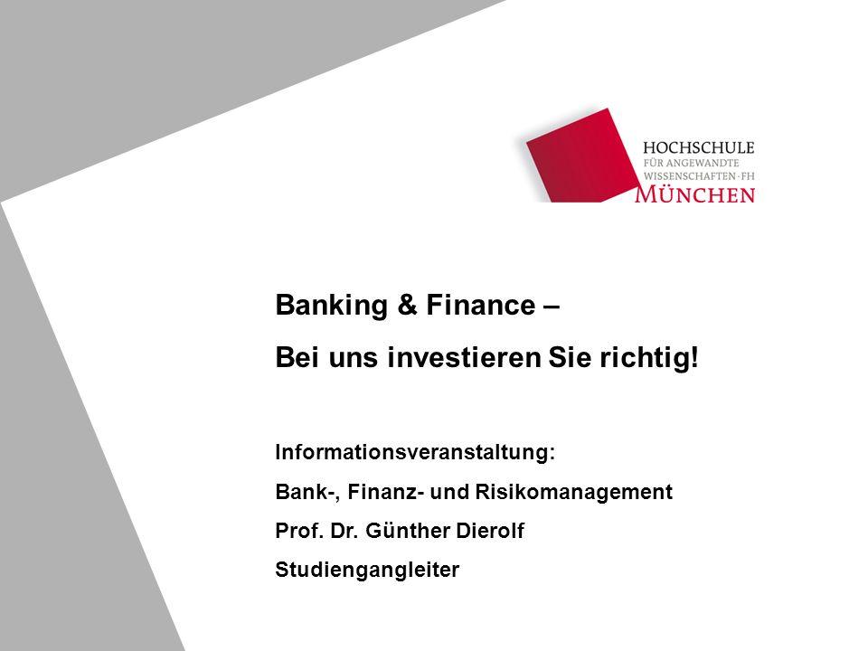 Banking & Finance – Bei uns investieren Sie richtig! Informationsveranstaltung: Bank-, Finanz- und Risikomanagement Prof. Dr. Günther Dierolf Studieng