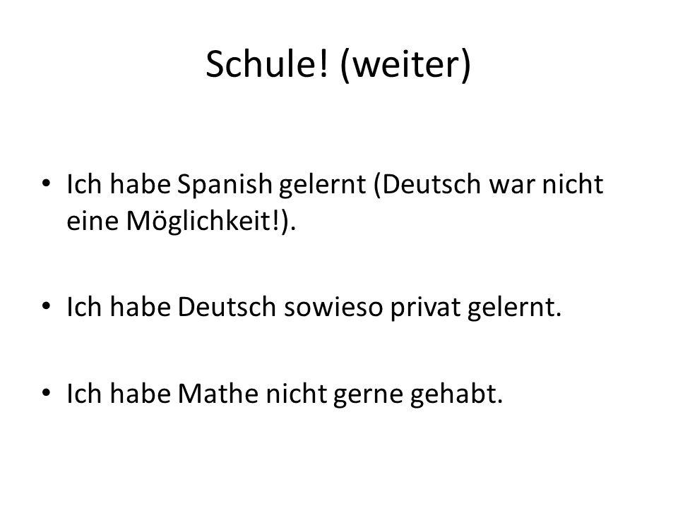 Schule. (weiter) Ich habe Spanish gelernt (Deutsch war nicht eine Möglichkeit!).