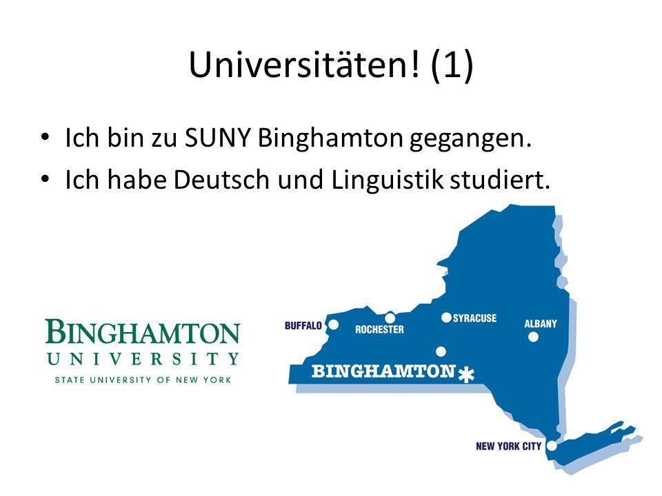 Universitäten! (1) Ich bin zu SUNY Binghamton gegangen. Ich habe Deutsch und Linguistik studiert.