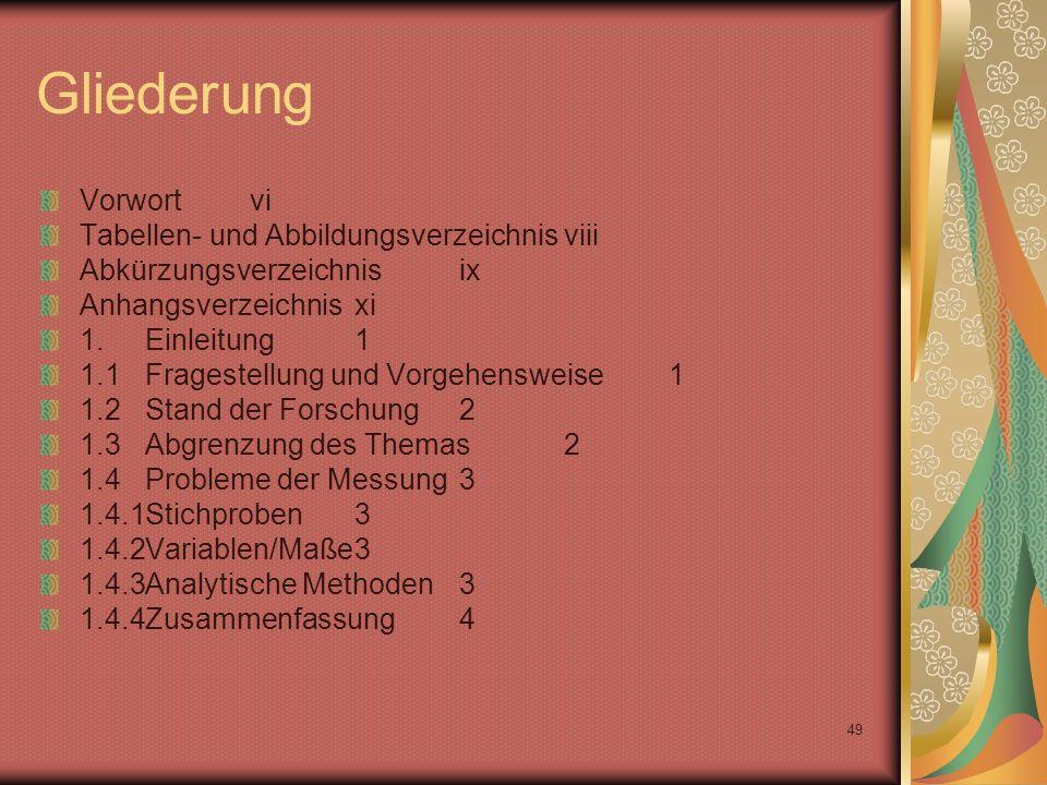 49 Gliederung Vorwortvi Tabellen- und Abbildungsverzeichnisviii Abkürzungsverzeichnisix Anhangsverzeichnisxi 1.Einleitung1 1.1Fragestellung und Vorgehensweise1 1.2Stand der Forschung2 1.3Abgrenzung des Themas2 1.4Probleme der Messung3 1.4.1Stichproben3 1.4.2Variablen/Maße3 1.4.3Analytische Methoden3 1.4.4Zusammenfassung4