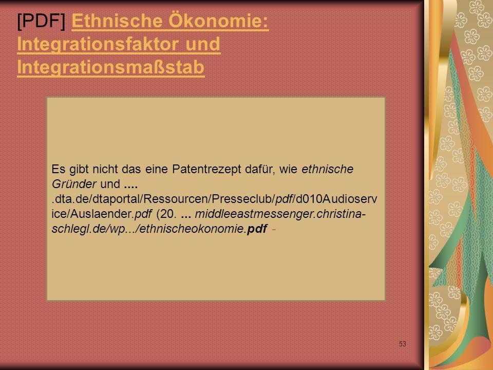 [PDF] Ethnische Ökonomie: Integrationsfaktor und IntegrationsmaßstabEthnische Ökonomie: Integrationsfaktor und Integrationsmaßstab 53 Es gibt nicht das eine Patentrezept dafür, wie ethnische Gründer und.....dta.de/dtaportal/Ressourcen/Presseclub/pdf/d010Audioserv ice/Auslaender.pdf (20....