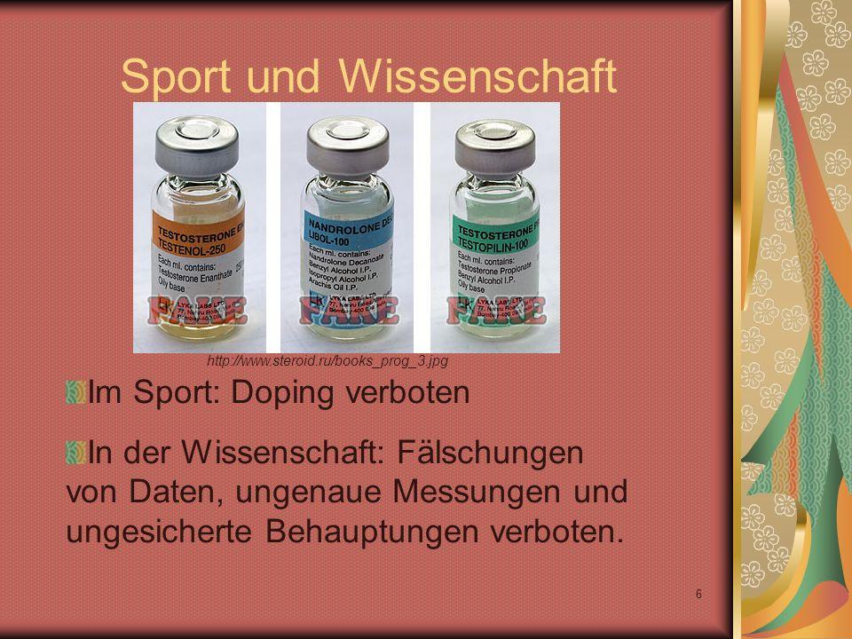 6 Sport und Wissenschaft Im Sport: Doping verboten In der Wissenschaft: Fälschungen von Daten, ungenaue Messungen und ungesicherte Behauptungen verboten.