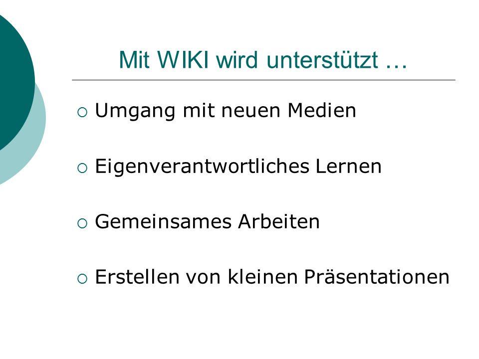 Mit WIKI wird unterstützt …  Umgang mit neuen Medien  Eigenverantwortliches Lernen  Gemeinsames Arbeiten  Erstellen von kleinen Präsentationen