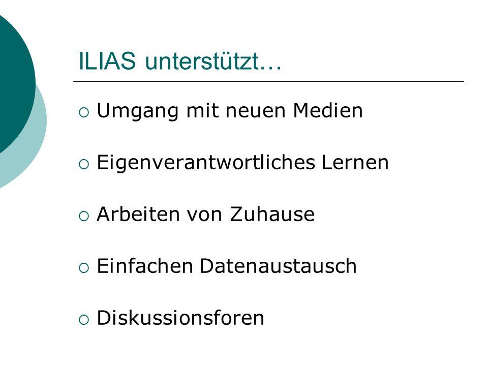 ILIAS unterstützt…  Umgang mit neuen Medien  Eigenverantwortliches Lernen  Arbeiten von Zuhause  Einfachen Datenaustausch  Diskussionsforen