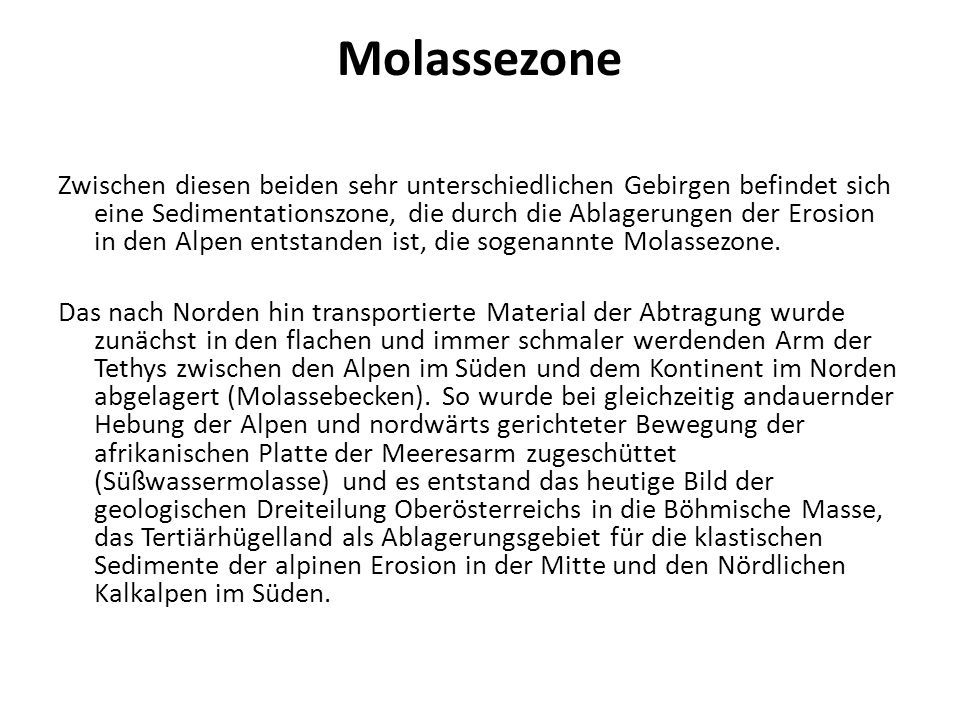 Molassezone Zwischen diesen beiden sehr unterschiedlichen Gebirgen befindet sich eine Sedimentationszone, die durch die Ablagerungen der Erosion in den Alpen entstanden ist, die sogenannte Molassezone.