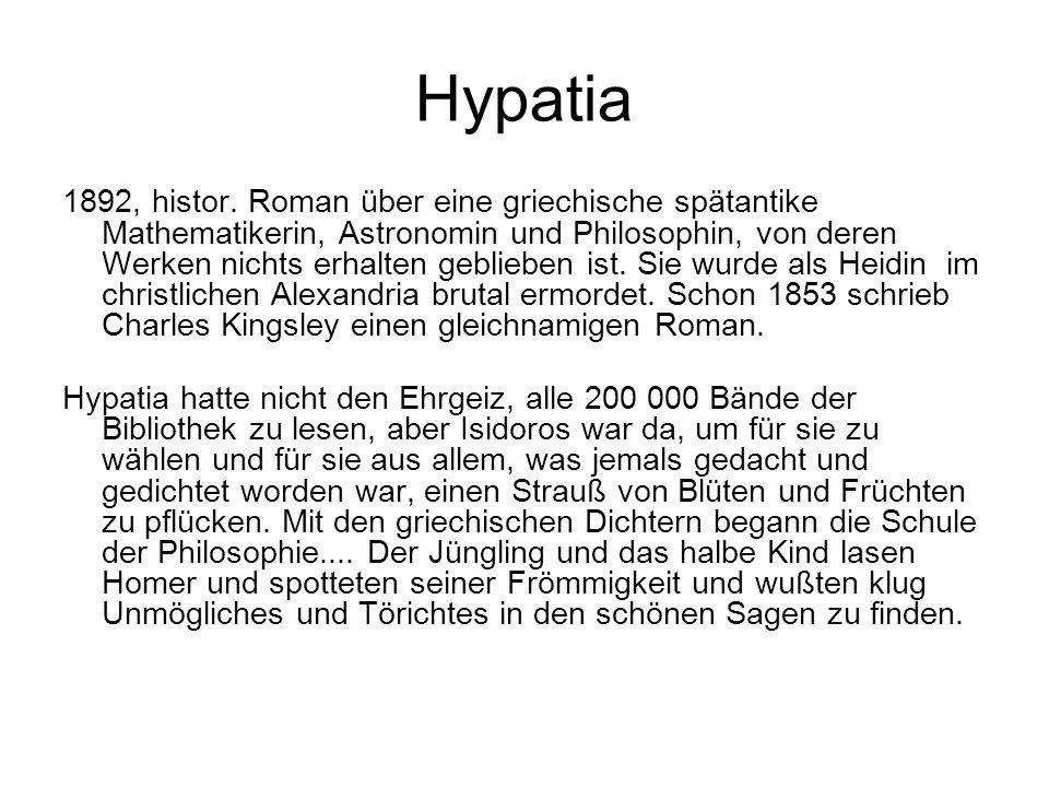 Hypatia 1892, histor. Roman über eine griechische spätantike Mathematikerin, Astronomin und Philosophin, von deren Werken nichts erhalten geblieben is