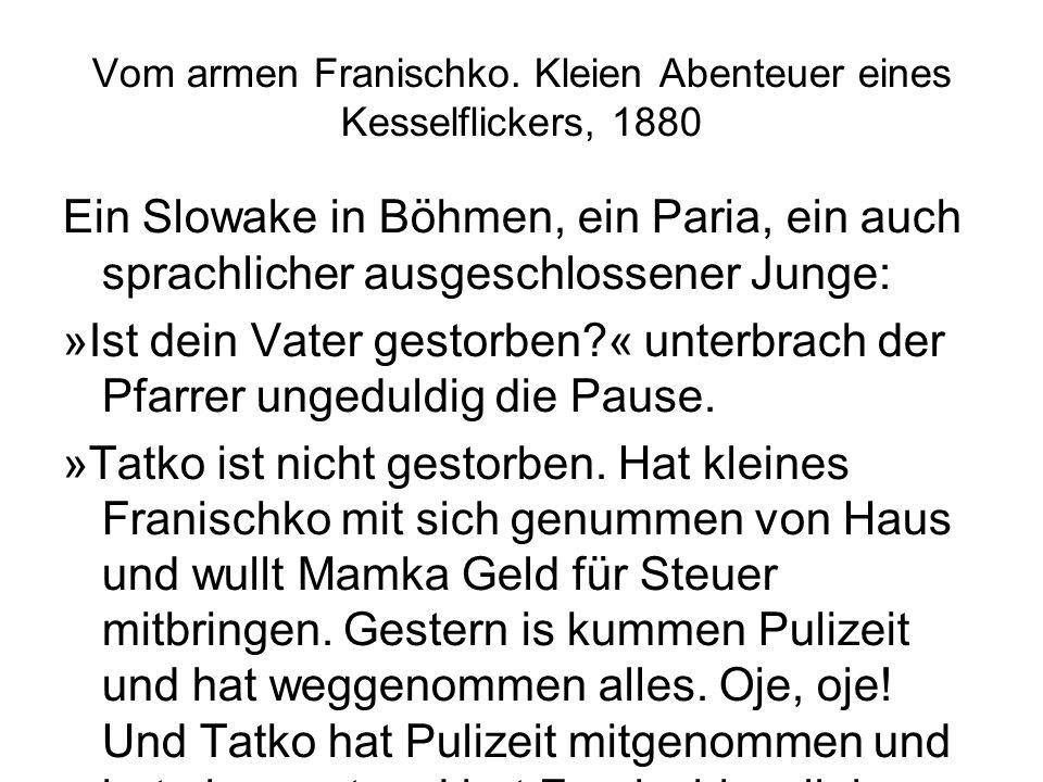 Vom armen Franischko. Kleien Abenteuer eines Kesselflickers, 1880 Ein Slowake in Böhmen, ein Paria, ein auch sprachlicher ausgeschlossener Junge: »Ist