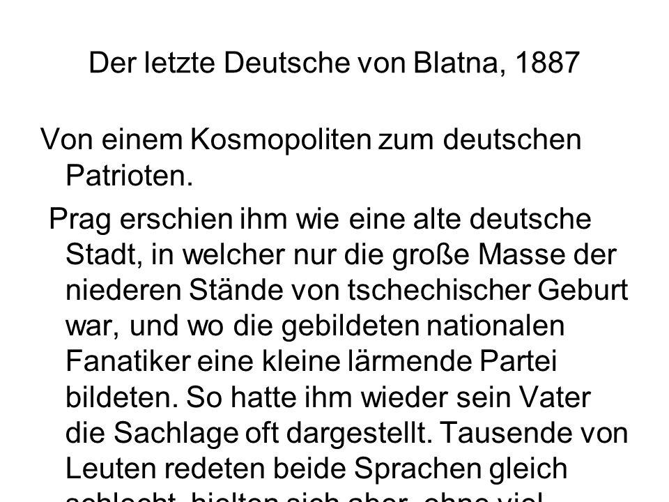 Der letzte Deutsche von Blatna, 1887 Von einem Kosmopoliten zum deutschen Patrioten. Prag erschien ihm wie eine alte deutsche Stadt, in welcher nur di