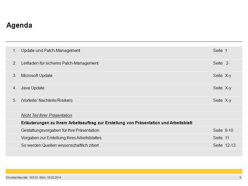 1 Christos Mavridis  WG13  Köln, 18.02.2014 1.Update und Patch-ManagementSeite1 2.Leitfaden für sicheres Patch-ManagementSeite 2- 3.Microsoft UpdateSeiteX-y 4.Java UpdateSeiteX-y 5.(Vorteile/ Nachteile/Risiken)SeiteX-y Nicht Teil Ihrer Präsentation Erläuterungen zu Ihrem Arbeitsauftrag zur Erstellung von Präsentation und Arbeitsblatt Gestaltungsvorgaben für Ihre PräsentationSeite9-10 Vorgaben zur Erstellung Ihres ArbeitsblattesSeite11 So werden Quellen wissenschaftlich zitiertSeite12-13 Agenda
