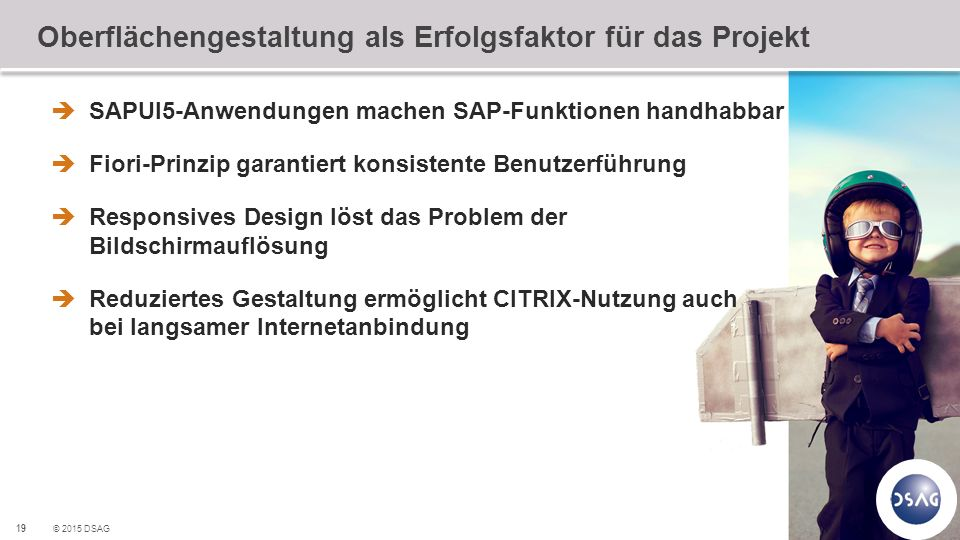19 © 2015 DSAG Oberflächengestaltung als Erfolgsfaktor für das Projekt  SAPUI5-Anwendungen machen SAP-Funktionen handhabbar  Fiori-Prinzip garantiert konsistente Benutzerführung  Responsives Design löst das Problem der Bildschirmauflösung  Reduziertes Gestaltung ermöglicht CITRIX-Nutzung auch bei langsamer Internetanbindung