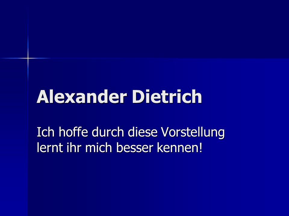 Alexander Dietrich Ich hoffe durch diese Vorstellung lernt ihr mich besser kennen!