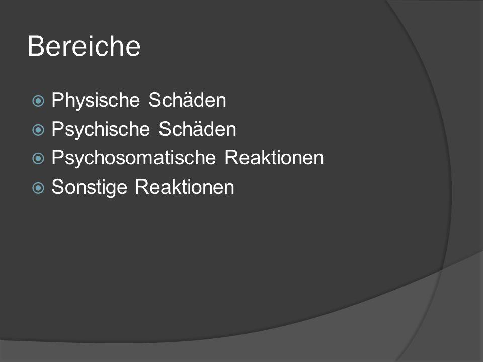 Bereiche  Physische Schäden  Psychische Schäden  Psychosomatische Reaktionen  Sonstige Reaktionen