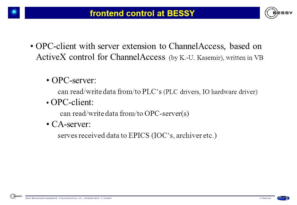 Berliner Elektronenspeicherring-Gesellschaft für Synchrotronstrahlung m.b.H., Albert-Einstein-Straße 15, 12489 Berlin frontend control at BESSY OPC-client with server extension to ChannelAccess, based on ActiveX control for ChannelAccess (by K.-U.