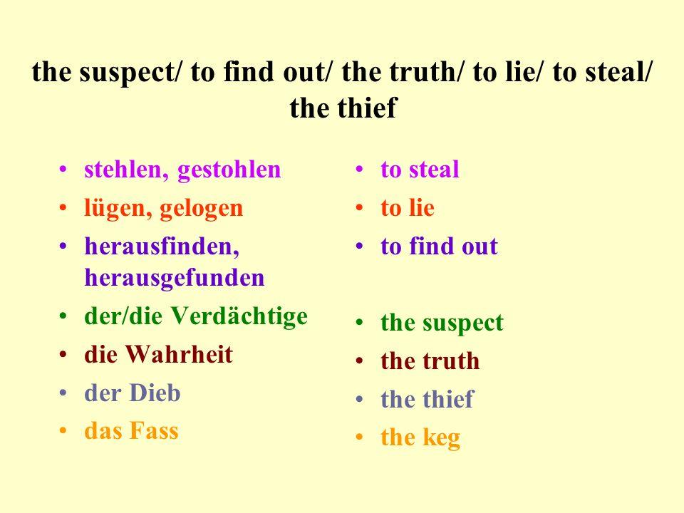 the suspect/ to find out/ the truth/ to lie/ to steal/ the thief stehlen, gestohlen lügen, gelogen herausfinden, herausgefunden der/die Verdächtige die Wahrheit der Dieb das Fass to steal to lie to find out the suspect the truth the thief the keg